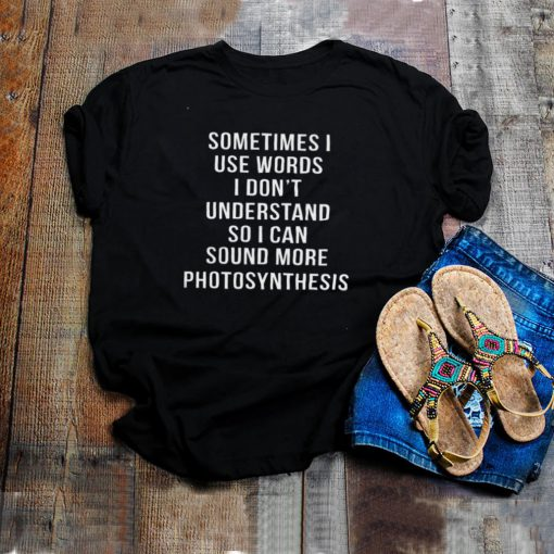 Sometimes I Use Words I Dont Understand So I Can Sound More Photosynthesis shirt