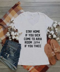 Stay home if you sick come to Aria room 2894 shirt