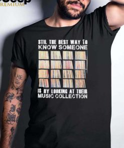 Stil the best way to know someone is by looking at their music collection vinyl shirt