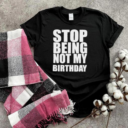 Stop Being Not My Birthday Shirt