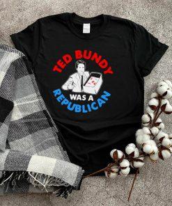 Ted Bundy Was A Republican T shirt