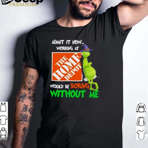 The Grinch Witch Admit It Now Working At The Home Depot Would Be Boring Without Me Shirt