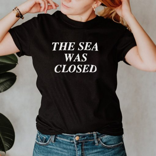 The Sea Was Closed T shirt