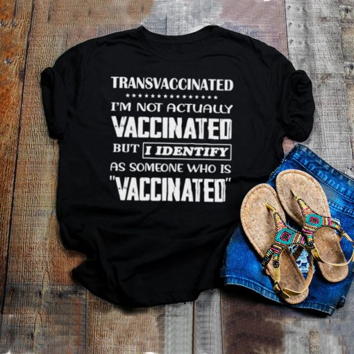 Transvaccinated Im not actually vaccinated but i identify as someone who is vaccinated shirt