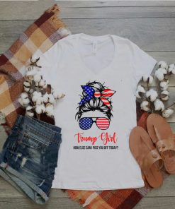 Trump girl how else can i piss you off today shirt