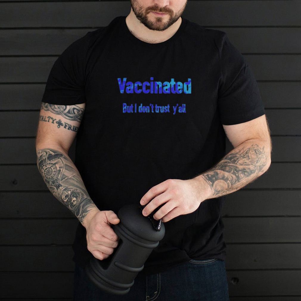 Vaccinated but I dont trust yall shirt