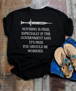 Vaccinated nothing is free especially if the government says free you should be worruedf shirt