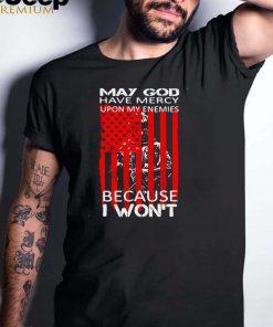 Veteran May God Have Mercy Upon My Enemies Because I Wont T shirt