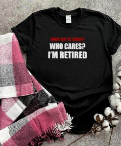 What day is today who cares im retired shirt
