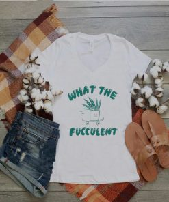 What the fucculent shirt