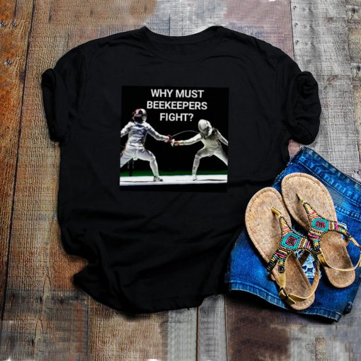 Why Must Beekeepers Fight T shirt