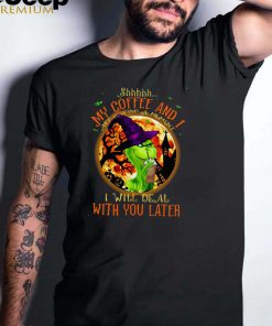 Witch Grinch Shhh My Coffee And I Are Having A Moment I Will Deal With You Later Halloween T shirt