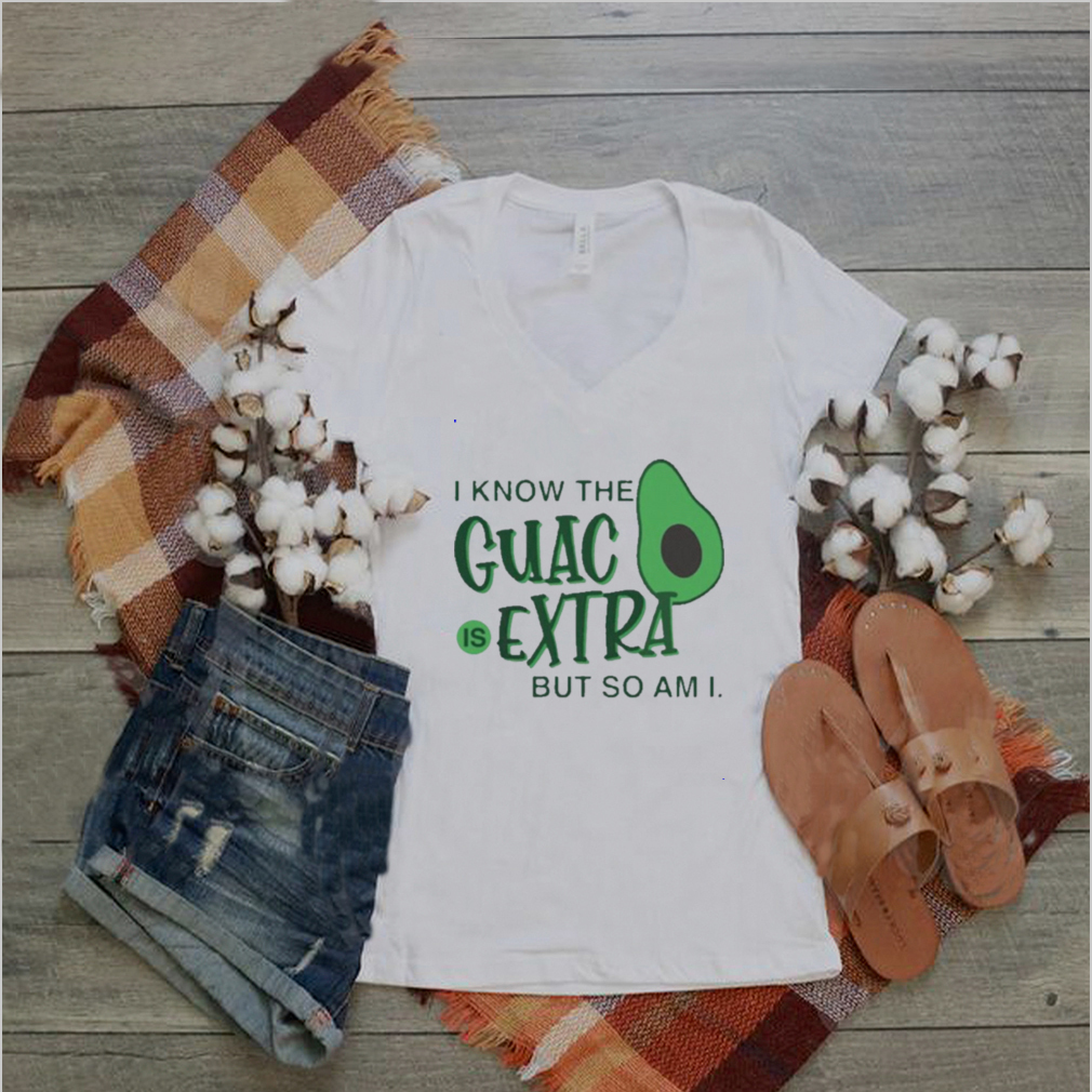 avocado i know the guac is extra but so am i shirt