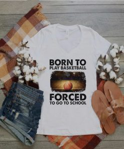 born to play basketball forced to go to school sur shirt