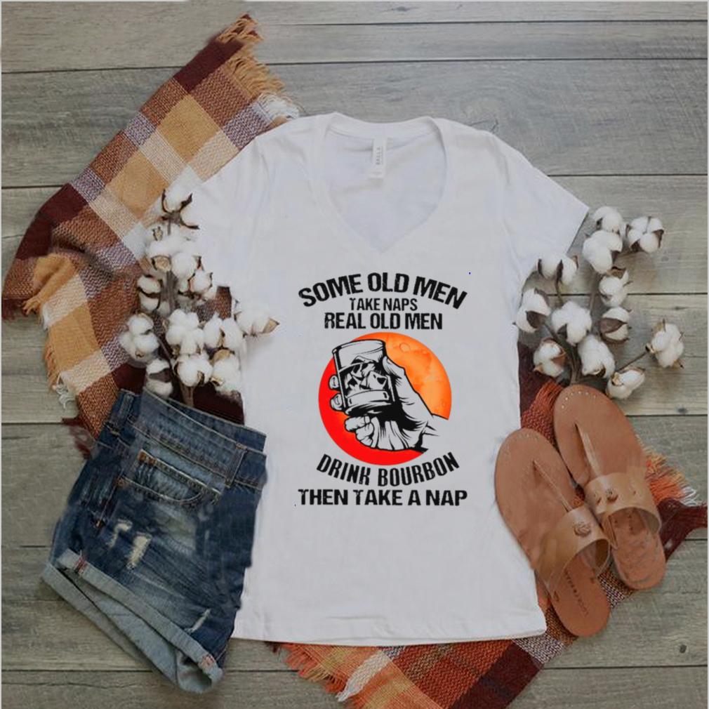 bourbon some old men take naps real old men drink bourbon then take a nap shirt