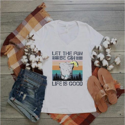 let The Fun Be Gin Life Is Good Vintage Shirt